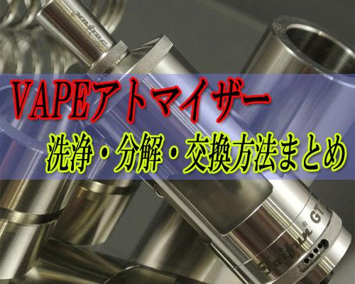 VAPEアトマイザーの洗浄方法・交換方法・分解方法まとめ!
