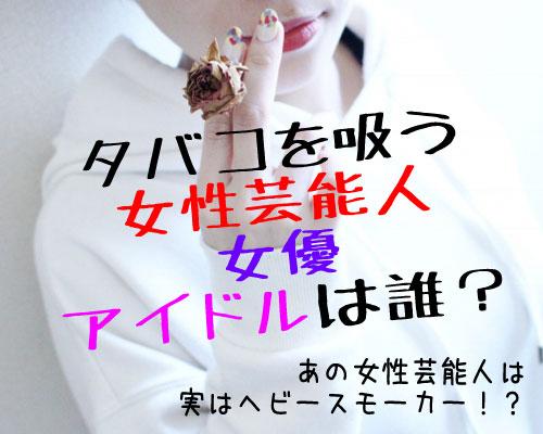 【芸能人】意外!タバコを吸う女性アイドル完全版まとめ