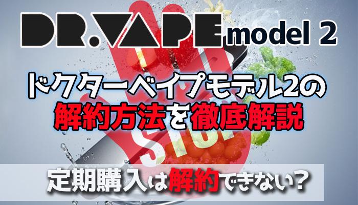ドクターベイプモデル2 定期購入 解約